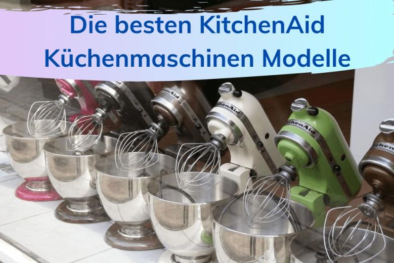 kitchenaid modelle die besten kuechenmaschinen